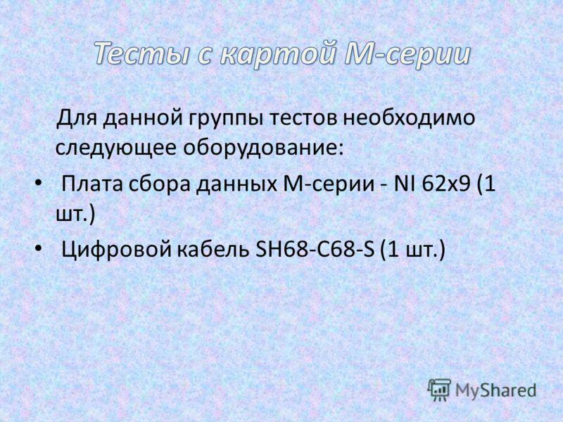 Для данной группы тестов необходимо следующее оборудование: Плата сбора данных М-серии - NI 62х9 (1 шт.) Цифровой кабель SH68-C68-S (1 шт.)