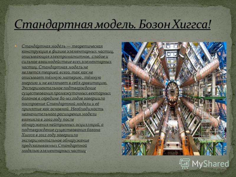 Станда́ртная моде́ль теоретическая конструкция в физике элементарных частиц, описывающая электромагнитное, слабое и сильное взаимодействие всех элементарных частиц. Стандартная модель не является теорией всего, так как не описывает тёмную материю, тё