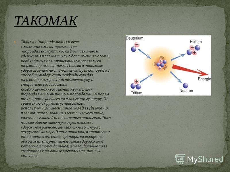 Токама́к (тороидальная камера с магнитными катушками) тороидальная установка для магнитного удержания плазмы с целью достижения условий, необходимых для протекания управляемого термоядерного синтеза. Плазма в токамаке удерживается не стенками камеры,