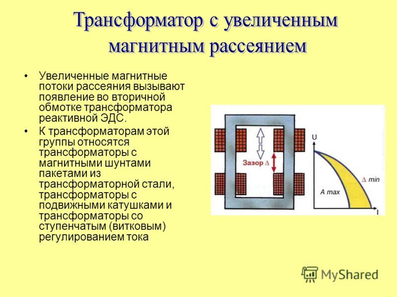 Увеличенные магнитные потоки рассеяния вызывают появление во вторичной обмотке трансформатора реактивной ЭДС. К трансформаторам этой группы относятся трансформаторы с магнитными шунтами пакетами из трансформаторной стали, трансформаторы с подвижными