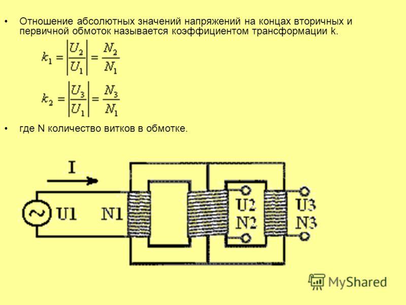 Отношение абсолютных значений напряжений на концах вторичных и первичной обмоток называется коэффициентом трансформации k. где N количество витков в обмотке.