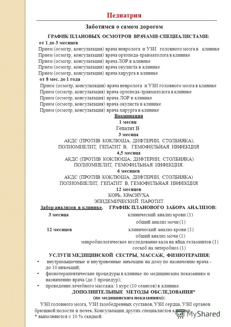Педиатрия Заботимся о самом дорогом ГРАФИК ПЛАНОВЫХ ОСМОТРОВ ВРАЧАМИ-СПЕЦИАЛИСТАМИ: от 1 до 3 месяцев Прием (осмотр, консультация) врача невролога и УЗИ головного мозга в клинике Прием (осмотр, консультация) врача ортопеда-травматолога в клинике Прие