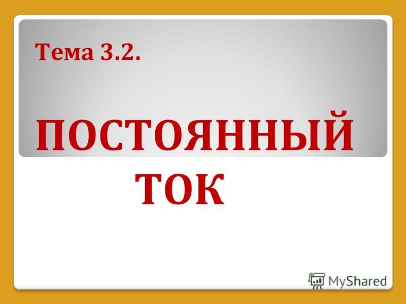 Тема 3.2. ПОСТОЯННЫЙ ТОК