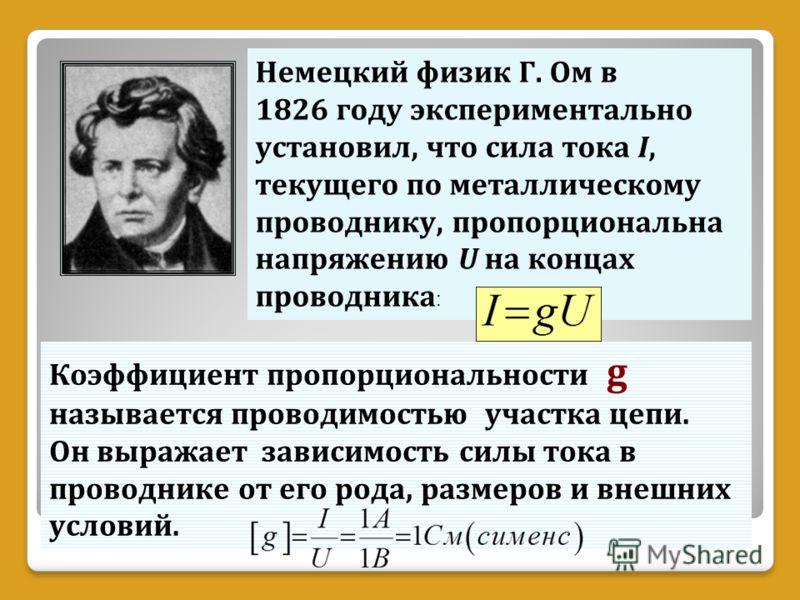 Немецкий физик Г. Ом в 1826 году экспериментально установил, что сила тока I, текущего по металлическому проводнику, пропорциональна напряжению U на концах проводника : Коэффициент пропорциональности g называется проводимостью участка цепи. Он выража