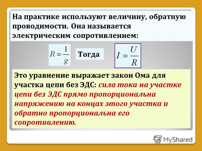 На практике используют величину, обратную проводимости. Она называется электрическим сопротивлением: Тогда Это уравнение выражает закон Ома для участка цепи без ЭДС: сила тока на участке цепи без ЭДС прямо пропорциональна напряжению на концах этого у