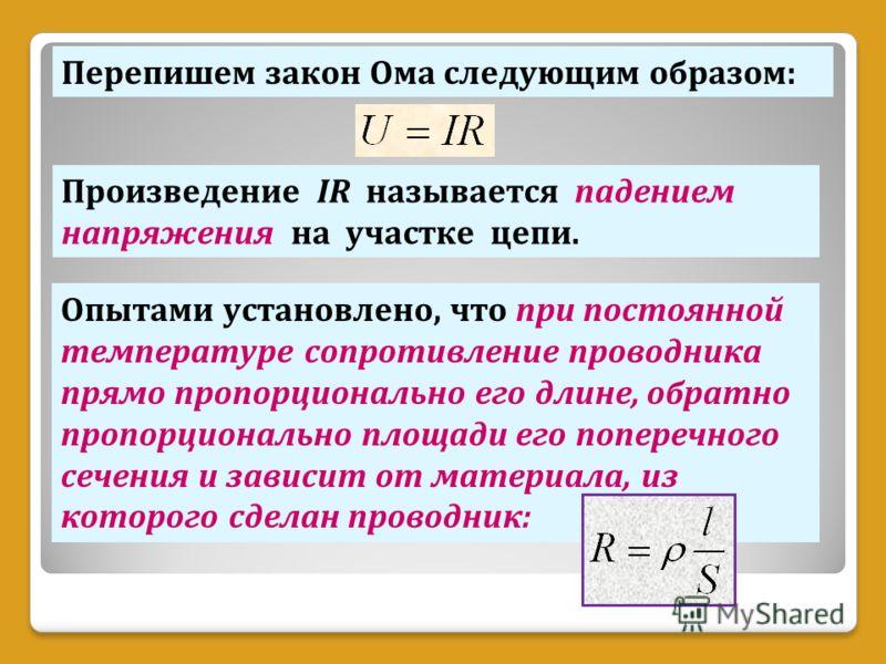Перепишем закон Ома следующим образом: Произведение IR называется падением напряжения на участке цепи. Опытами установлено, что при постоянной температуре сопротивление проводника прямо пропорционально его длине, обратно пропорционально площади его п