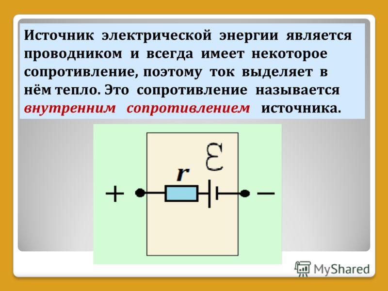 Источник электрической энергии является проводником и всегда имеет некоторое сопротивление, поэтому ток выделяет в нём тепло. Это сопротивление называется внутренним сопротивлением источника.