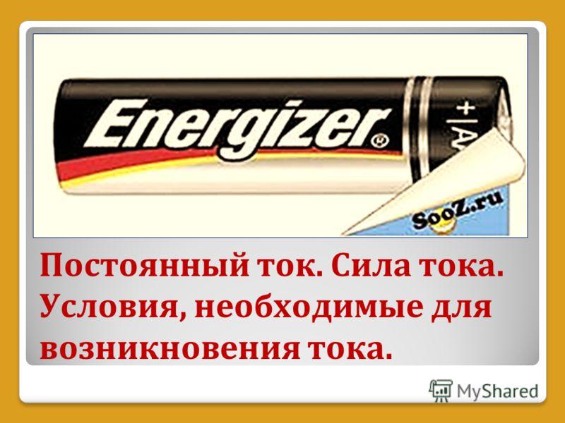 Постоянный ток. Сила тока. Условия, необходимые для возникновения тока.