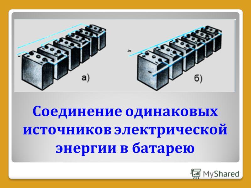 Соединение одинаковых источников электрической энергии в батарею
