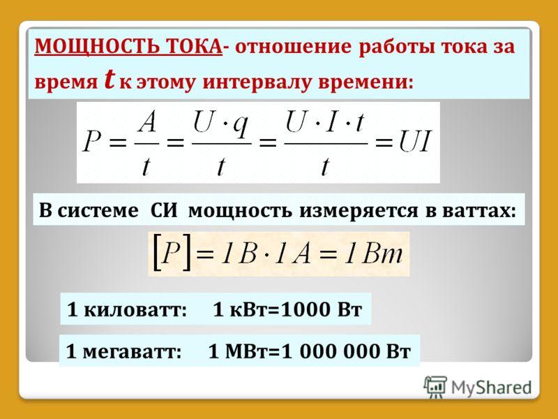МОЩНОСТЬ ТОКА- отношение работы тока за время t к этому интервалу времени: В системе СИ мощность измеряется в ваттах: 1 киловатт: 1 кВт=1000 Вт 1 мегаватт: 1 МВт=1 000 000 Вт