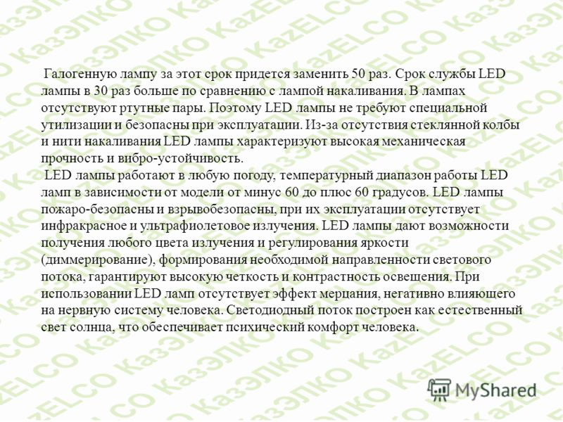 Галогенную лампу за этот срок придется заменить 50 раз. Срок службы LED лампы в 30 раз больше по сравнению с лампой накаливания. В лампах отсутствуют ртутные пары. Поэтому LED лампы не требуют специальной утилизации и безопасны при эксплуатации. Из-з