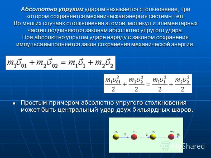 Абсолютно упругим ударом называется столкновение, при котором сохраняется механическая энергия системы тел. Во многих случаях столкновения атомов, молекул и элементарных частиц подчиняются законам абсолютно упругого удара. При абсолютно упругом ударе