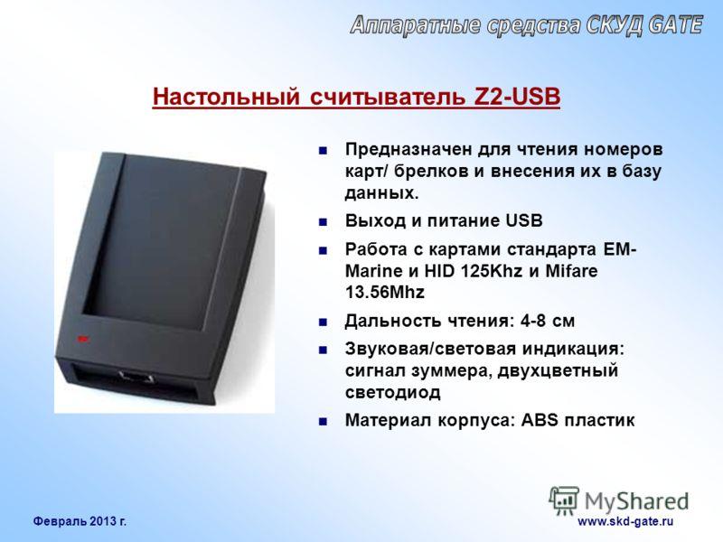 Февраль 2013 г. www.skd-gate.ru Настольный считыватель Z2-USB Предназначен для чтения номеров карт/ брелков и внесения их в базу данных. Выход и питание USB Работа с картами стандарта EM- Marine и HID 125Khz и Mifare 13.56Mhz Дальность чтения: 4-8 см