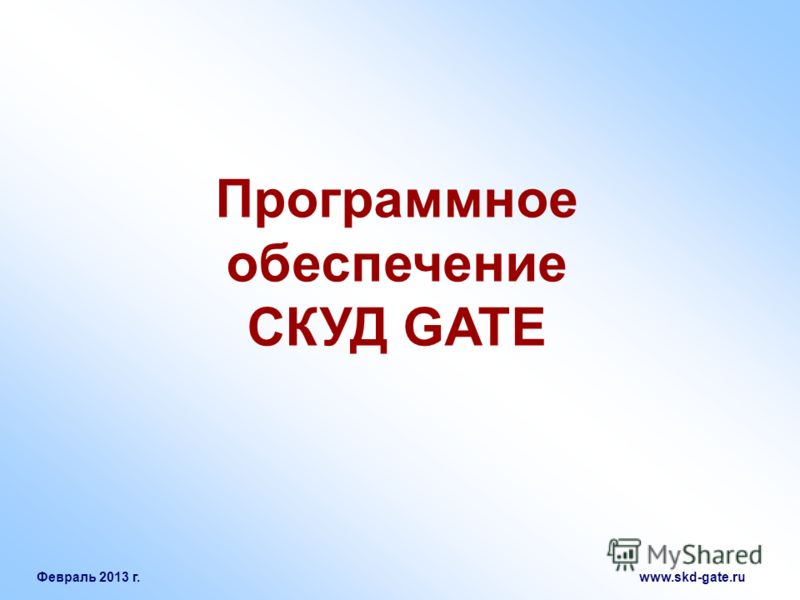 Февраль 2013 г. www.skd-gate.ru Программное обеспечение СКУД GATE