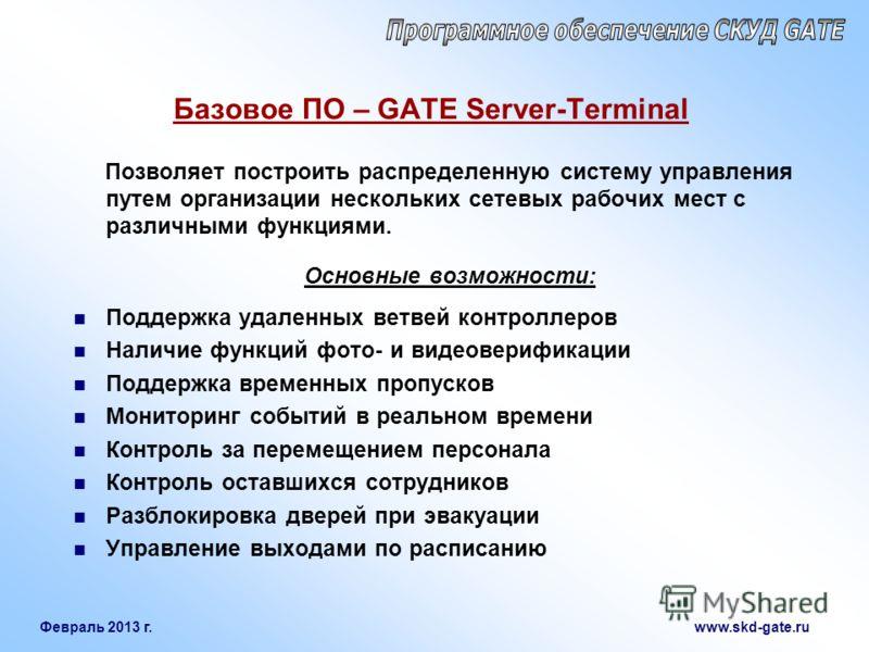 Февраль 2013 г. www.skd-gate.ru Базовое ПО – GATE Server-Terminal Позволяет построить распределенную систему управления путем организации нескольких сетевых рабочих мест с различными функциями. Основные возможности: Поддержка удаленных ветвей контрол