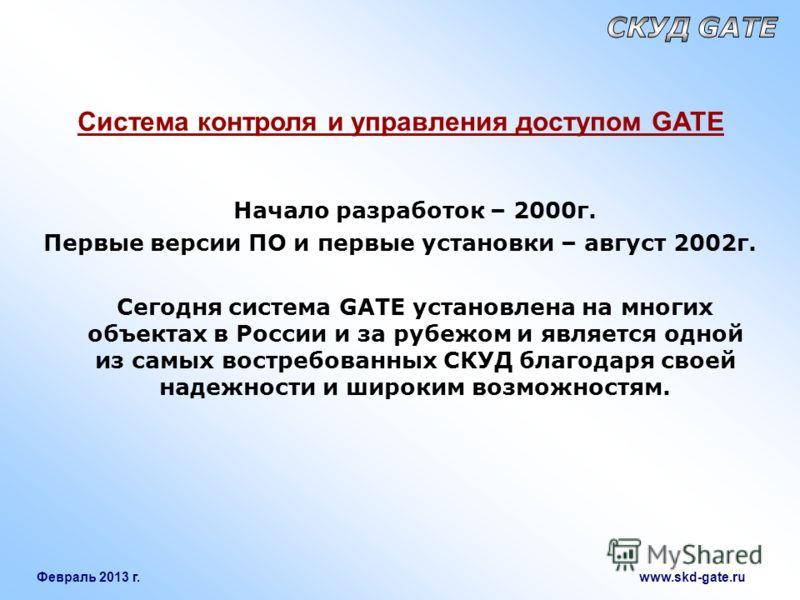Февраль 2013 г. www.skd-gate.ru Система контроля и управления доступом GATE Начало разработок – 2000г. Первые версии ПО и первые установки – август 2002г. Сегодня система GATE установлена на многих объектах в России и за рубежом и является одной из с
