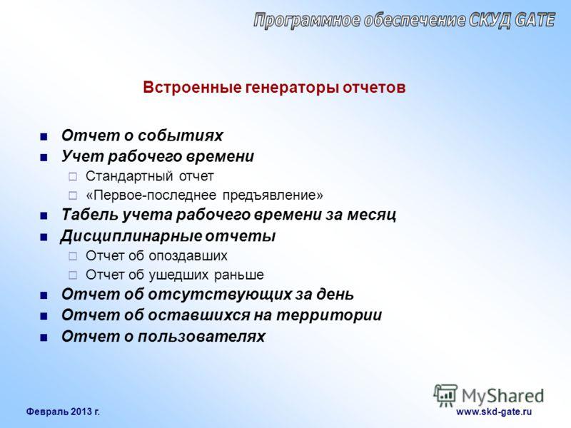 Февраль 2013 г. www.skd-gate.ru Встроенные генераторы отчетов Отчет о событиях Учет рабочего времени Стандартный отчет «Первое-последнее предъявление» Табель учета рабочего времени за месяц Дисциплинарные отчеты Отчет об опоздавших Отчет об ушедших р