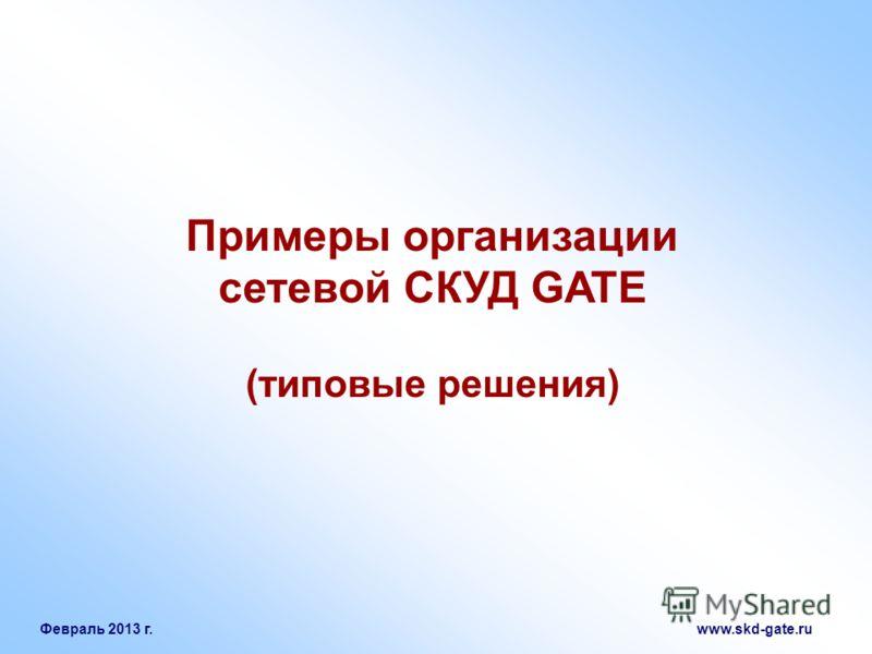 Февраль 2013 г. www.skd-gate.ru Примеры организации сетевой СКУД GATE (типовые решения)