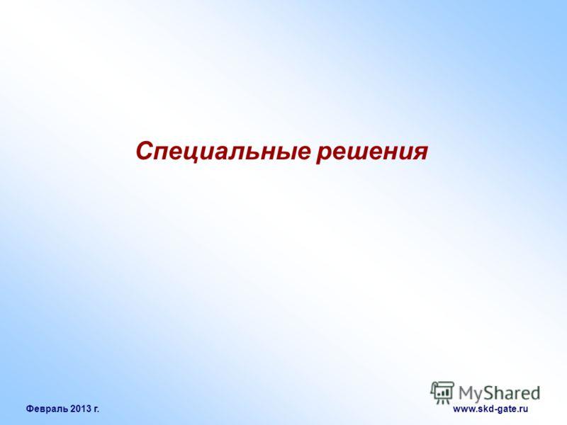 Февраль 2013 г. www.skd-gate.ru Специальные решения