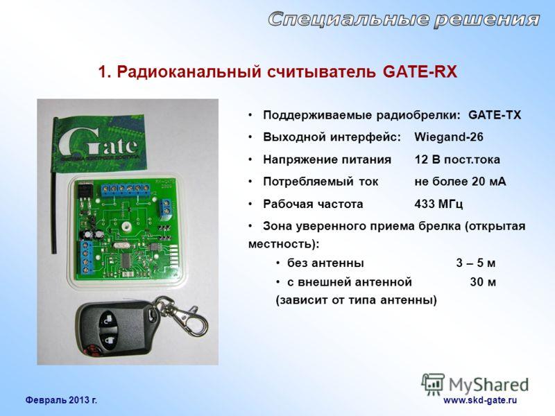 Февраль 2013 г. www.skd-gate.ru Поддерживаемые радиобрелки: GATE-TX Выходной интерфейс: Wiegand-26 Напряжение питания12 В пост.тока Потребляемый ток не более 20 мА Рабочая частота433 МГц Зона уверенного приема брелка (открытая местность): без антенны