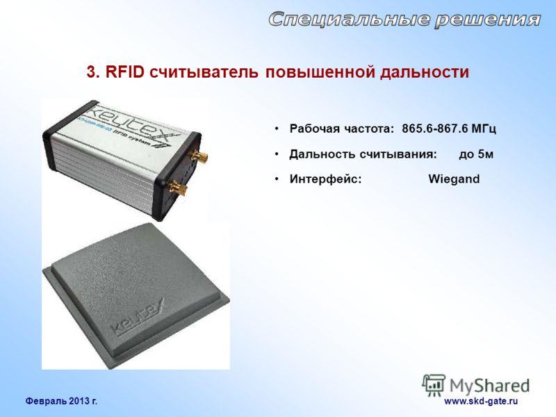 Февраль 2013 г. www.skd-gate.ru Рабочая частота: 865.6-867.6 МГц Дальность считывания: до 5м Интерфейс: Wiegand 3. RFID считыватель повышенной дальности