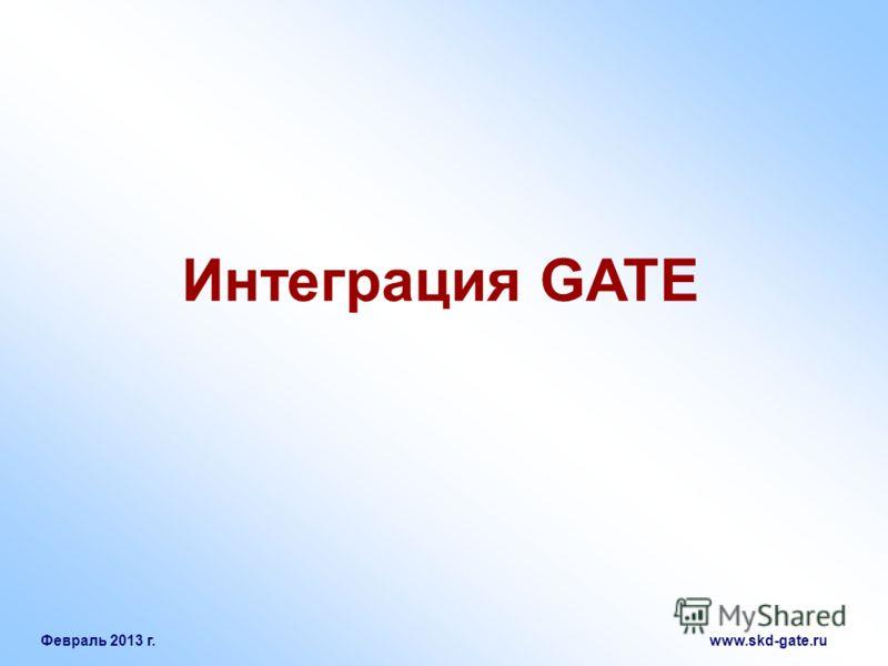 Февраль 2013 г. www.skd-gate.ru Интеграция GATE