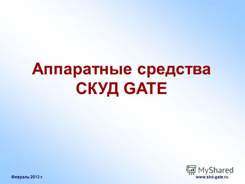 Февраль 2013 г. www.skd-gate.ru Аппаратные средства СКУД GATE