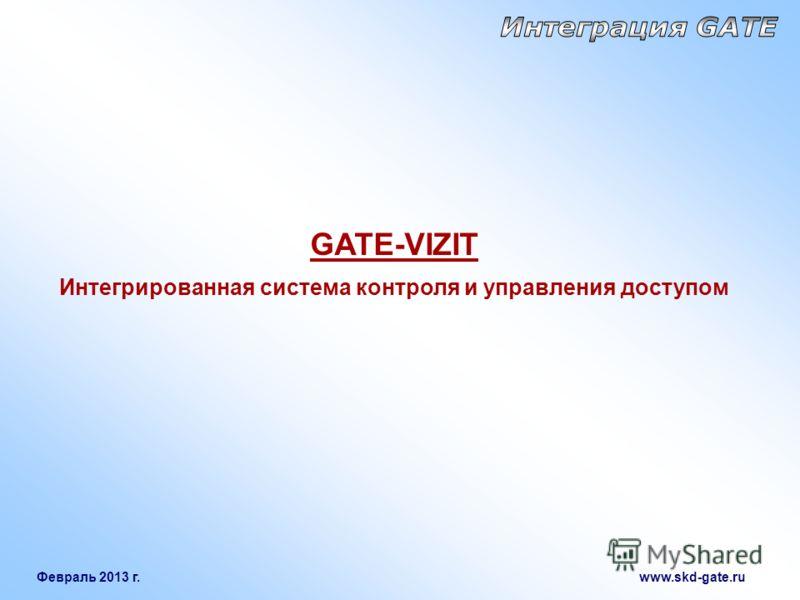 Февраль 2013 г. www.skd-gate.ru GATE-VIZIT Интегрированная система контроля и управления доступом