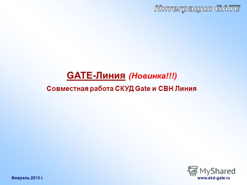 Февраль 2013 г. www.skd-gate.ru GATE-Линия (Новинка!!!) Совместная работа СКУД Gate и СВН Линия