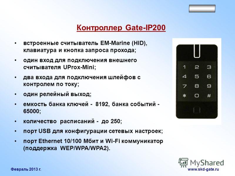Февраль 2013 г. www.skd-gate.ru Контроллер Gate-IP200 встроенные считыватель EM-Marine (HID), клавиатура и кнопка запроса прохода; один вход для подключения внешнего считывателя UProx-Mini; два входа для подключения шлейфов с контролем по току; один