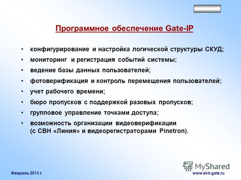 Февраль 2013 г. www.skd-gate.ru конфигурирование и настройка логической структуры СКУД; мониторинг и регистрация событий системы; ведение базы данных пользователей; фотоверификация и контроль перемещения пользователей; учет рабочего времени; бюро про