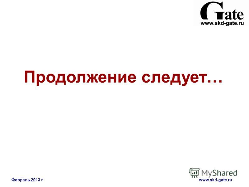 Февраль 2013 г. www.skd-gate.ru Продолжение следует…