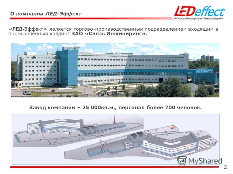 2 « ЛЕД-Эффект » является торгово-производственным подразделением входящим в промышленный холдинг ЗАО «Связь Инжиниринг». Завод компании – 25 000кв.м., персонал более 700 человек. О компании ЛЕД-Эффект