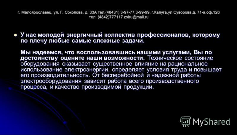 г. Малоярославец, ул. Г. Соколова, д. 33А тел.(48431) 3-97-77,3-99-99, г.Калуга,ул Суворова,д. 71-а,оф.126 тел. (4842)777117 zolru@mail.ru У нас молодой энергичный коллектив профессионалов, которому по плечу любые самые сложные задачи. Мы надеемся, ч