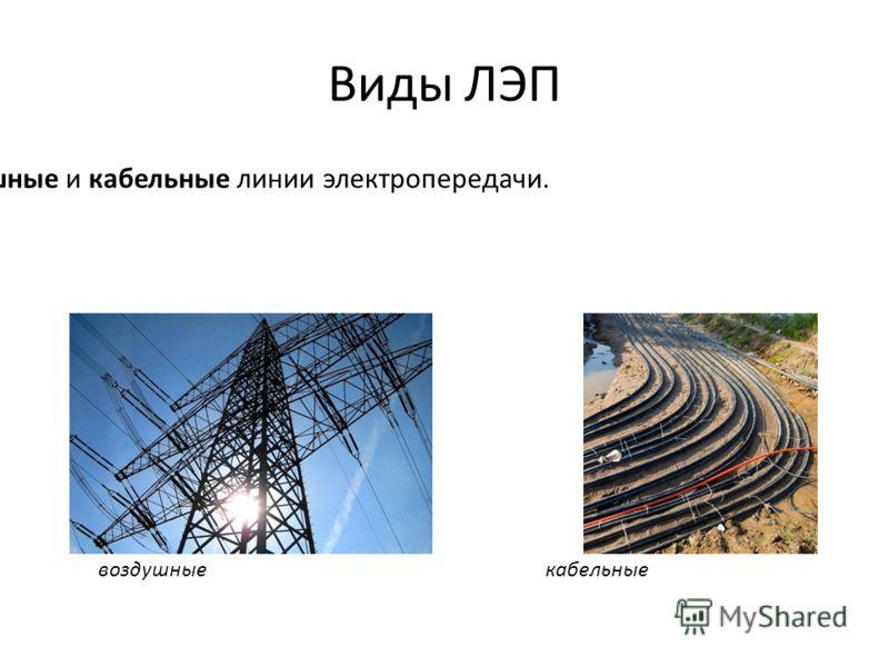 Виды ЛЭП Различают воздушные и кабельные линии электропередачи. воздушныекабельные