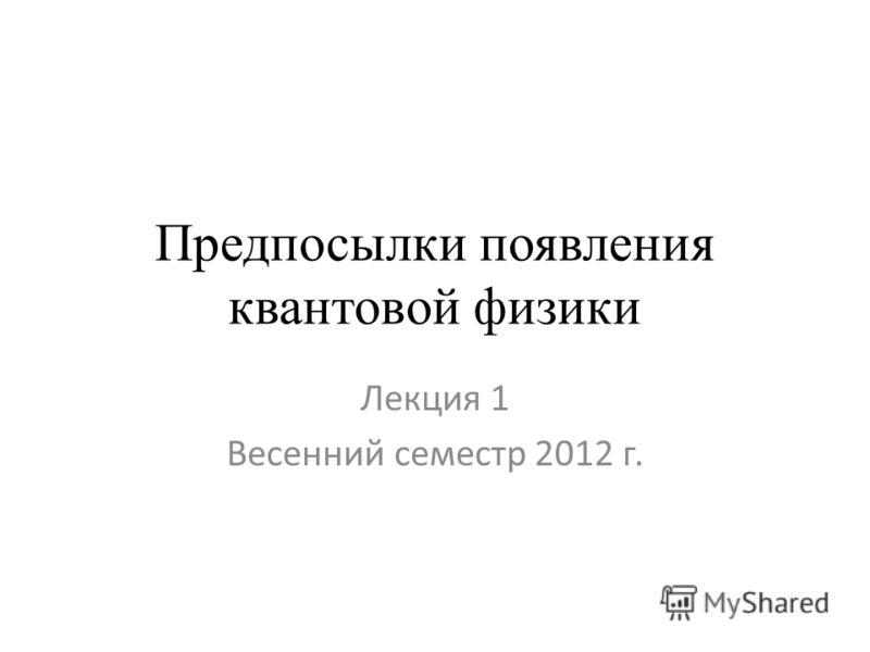 Предпосылки появления квантовой физики Лекция 1 Весенний семестр 2012 г.
