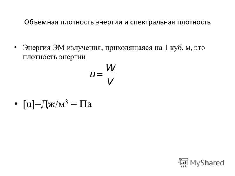 Объемная плотность энергии и спектральная плотность Энергия ЭМ излучения, приходящаяся на 1 куб. м, это плотность энергии [u]=Дж/м 3 = Па