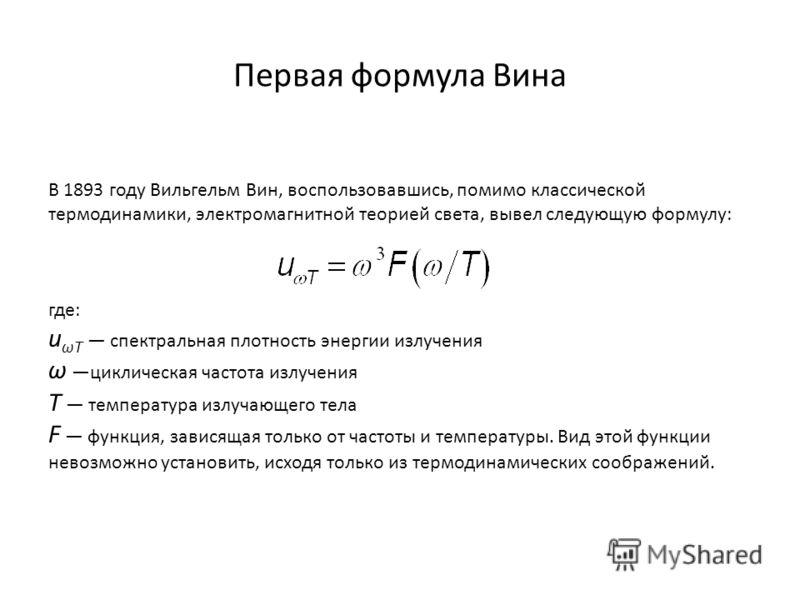 Первая формула Вина В 1893 году Вильгельм Вин, воспользовавшись, помимо классической термодинамики, электромагнитной теорией света, вывел следующую формулу: где: u ωT спектральная плотность энергии излучения ω циклическая частота излучения T температ