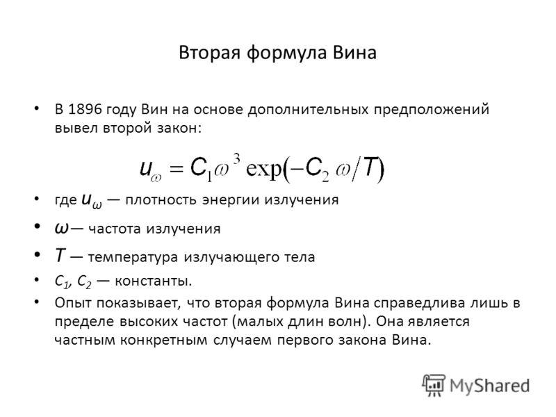 Вторая формула Вина В 1896 году Вин на основе дополнительных предположений вывел второй закон: где u ω плотность энергии излучения ω частота излучения T температура излучающего тела C 1, C 2 константы. Опыт показывает, что вторая формула Вина справед