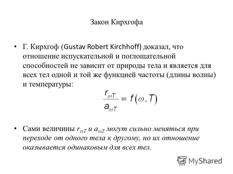 Закон Кирхгофа Г. Кирхгоф ( Gustav Robert Kirchhoff) доказал, что отношение испускательной и поглощательной способностей не зависит от природы тела и является для всех тел одной и той же функцией частоты (длины волны) и температуры: Сами величины r ω