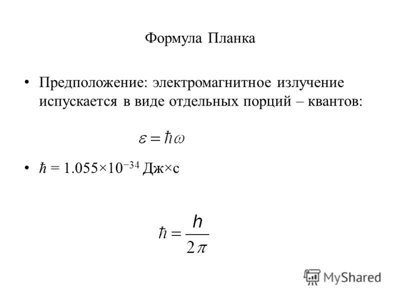 Формула Планка Предположение: электромагнитное излучение испускается в виде отдельных порций – квантов: ħ = 1.055×10 34 Дж×с