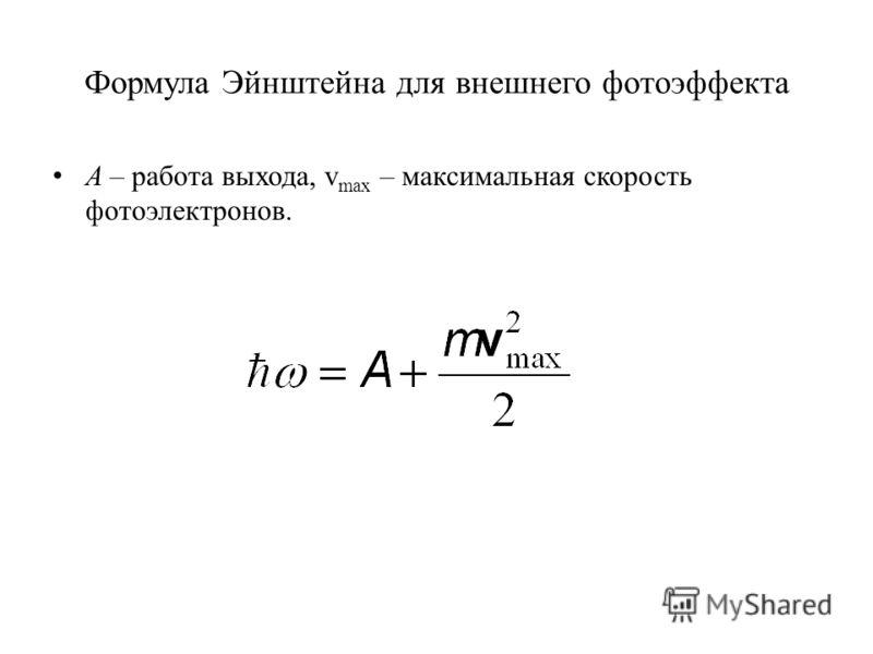 Формула Эйнштейна для внешнего фотоэффекта А – работа выхода, v max – максимальная скорость фотоэлектронов.