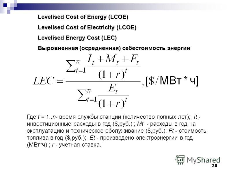 26 Levelised Cost of Energy (LCOE) Levelised Cost of Electricity (LCOE) Levelised Energy Cost (LEC) Выровненная (осредненная) себестоимость энергии Где t = 1..n- время службы станции (количество полных лет); It - инвестиционные расходы в год ($,руб.)
