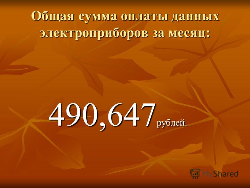 Общая сумма оплаты данных электроприборов за месяц: 490,647 рублей. 490,647 рублей.