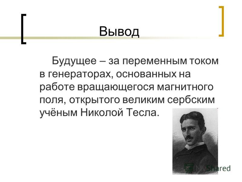 Вывод Будущее – за переменным током в генераторах, основанных на работе вращающегося магнитного поля, открытого великим сербским учёным Николой Тесла.