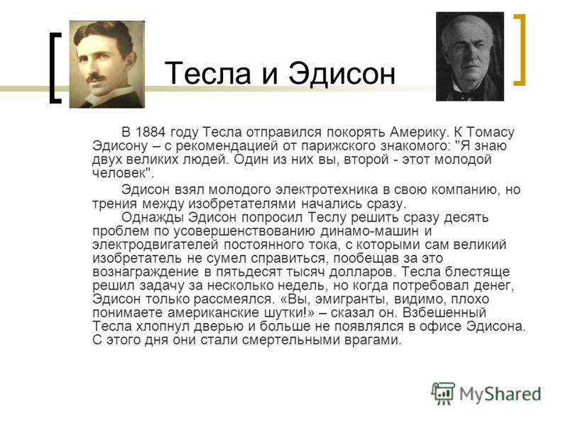 Тесла и Эдисон В 1884 году Тесла отправился покорять Америку. К Томасу Эдисону – с рекомендацией от парижского знакомого: