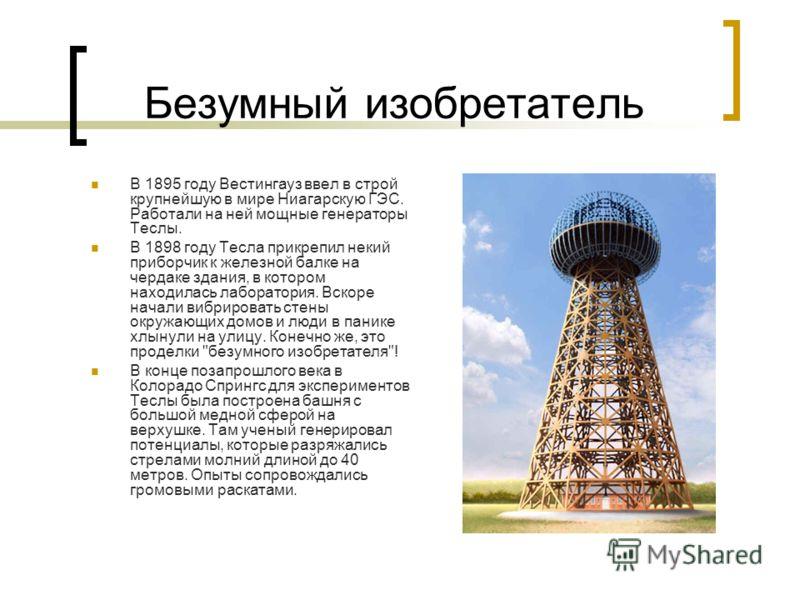Безумный изобретатель В 1895 году Вестингауз ввел в строй крупнейшую в мире Ниагарскую ГЭС. Работали на ней мощные генераторы Теслы. В 1898 году Тесла прикрепил некий приборчик к железной балке на чердаке здания, в котором находилась лаборатория. Вск
