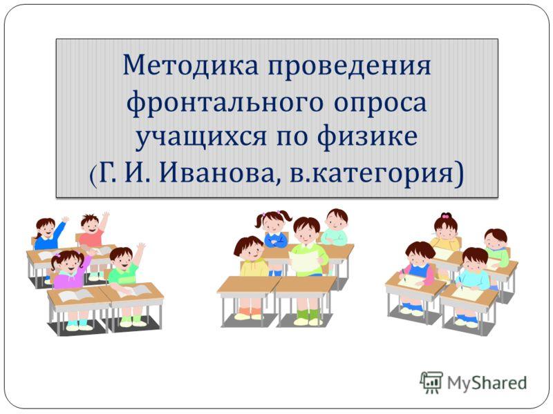 Методика проведения фронтального опроса учащихся по физике ( Г. И. Иванова, в. категория )
