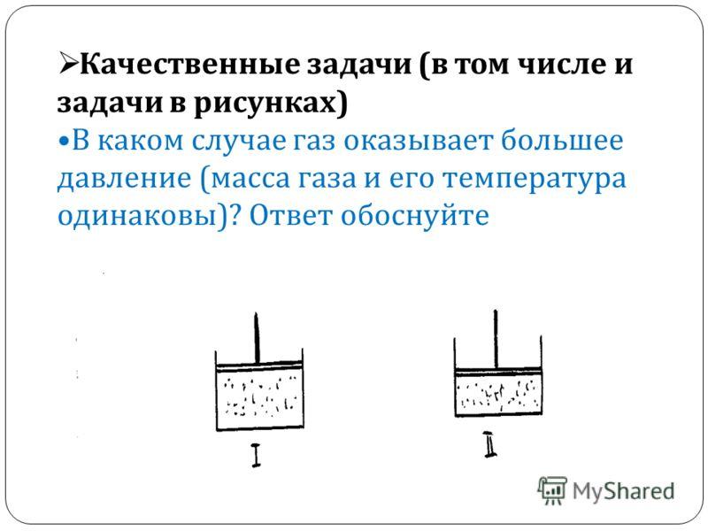 Качественные задачи ( в том числе и задачи в рисунках ) В каком случае газ оказывает большее давление ( масса газа и его температура одинаковы )? Ответ обоснуйте