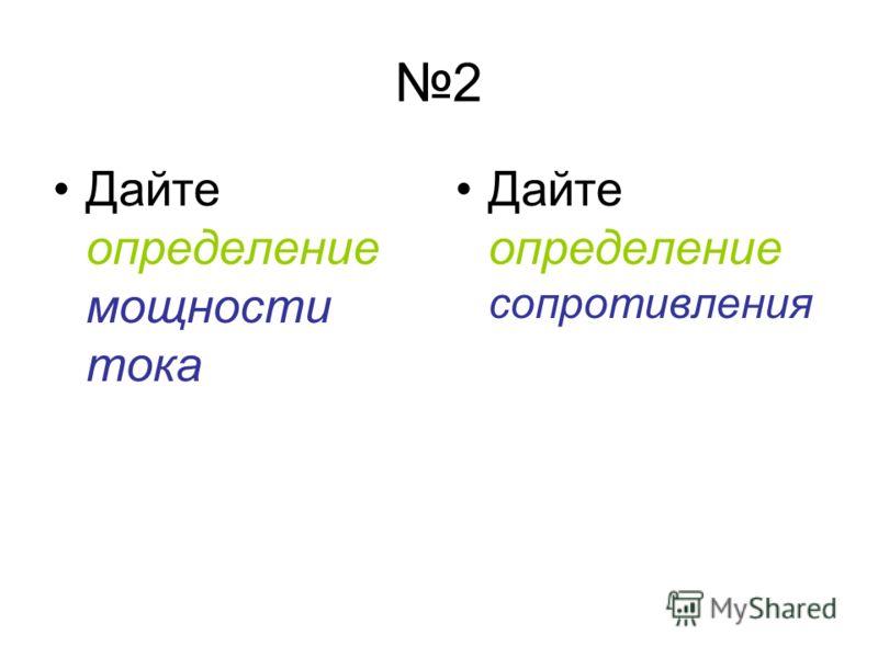 2 Дайте определение мощности тока Дайте определение сопротивления